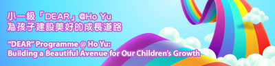 "小一級「DEAR」@Ho Yu 為孩子建設美好的成長道路 | ""DEAR"" Programme @ Ho Yu:  Building a Beautiful Avenue for Our Children's Growth"